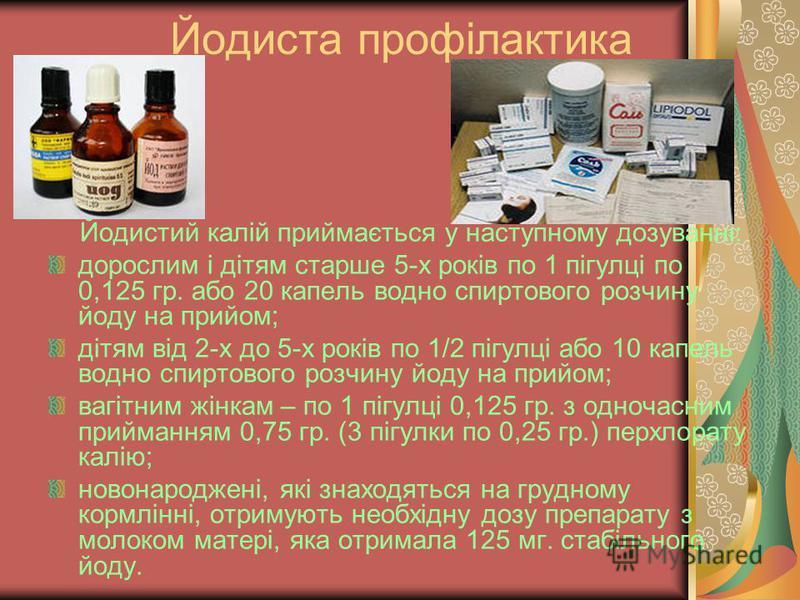 Йодиста профілактика Йодистий калій приймається у наступному дозуванні: дорослим і дітям старше 5-х років по 1 пігулці по 0,125 гр. або 20 капель водно спиртового розчину йоду на прийом; дітям від 2-х до 5-х років по 1/2 пігулці або 10 капель водно с