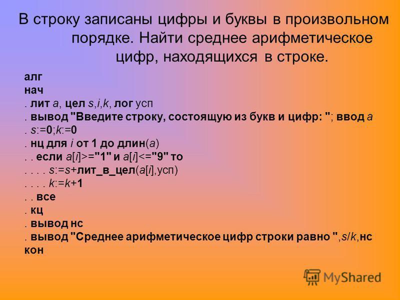 В строку записаны цифры и буквы в произвольном порядке. Найти среднее арифметическое цифр, находящихся в строке. алг нач. лит a, цел s,i,k, лог суп. вывод