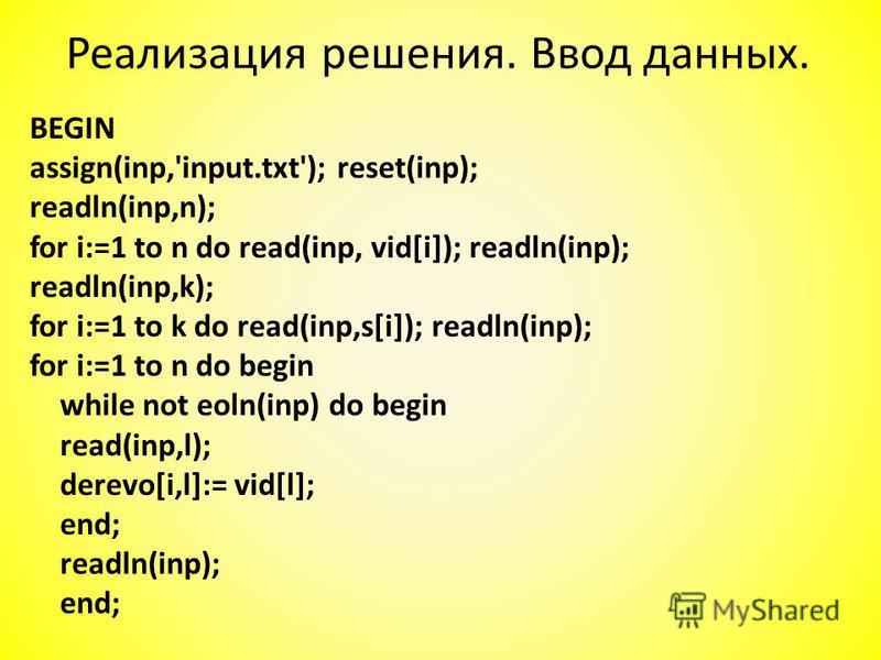 Реализация решения. Ввод данных. BEGIN assign(inp,'input.txt'); reset(inp); readln(inp,n); for i:=1 to n do read(inp, vid[i]); readln(inp); readln(inp,k); for i:=1 to k do read(inp,s[i]); readln(inp); for i:=1 to n do begin while not eoln(inp) do beg
