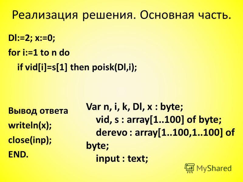 Dl:=2; x:=0; for i:=1 to n do if vid[i]=s[1] then poisk(Dl,i); Вывод ответа writeln(x); close(inp); END. Реализация решения. Основная часть. Var n, i, k, Dl, x : byte; vid, s : array[1..100] of byte; derevo : array[1..100,1..100] of byte; input : tex