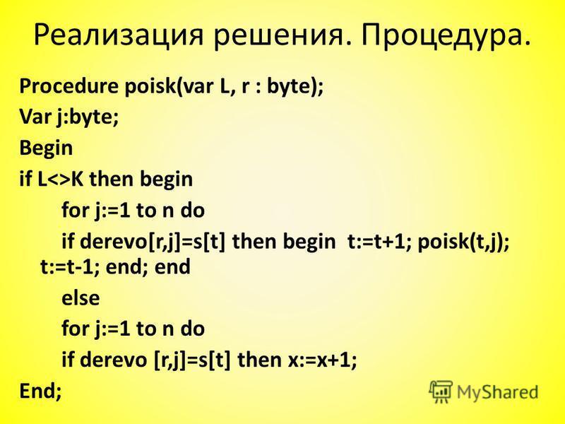 Procedure poisk(var L, r : byte); Var j:byte; Begin if L<>K then begin for j:=1 to n do if derevo[r,j]=s[t] then begin t:=t+1; poisk(t,j); t:=t-1; end; end else for j:=1 to n do if derevo [r,j]=s[t] then x:=x+1; End; Реализация решения. Процедура.