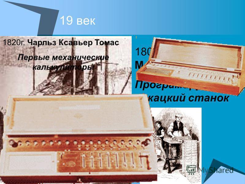 19 век 1804 г. Жозеф Мари Жаккар Програмируемый ткацкий станок 1820 г. Чарльз Ксавьер Томас Первые механические калькуляторы