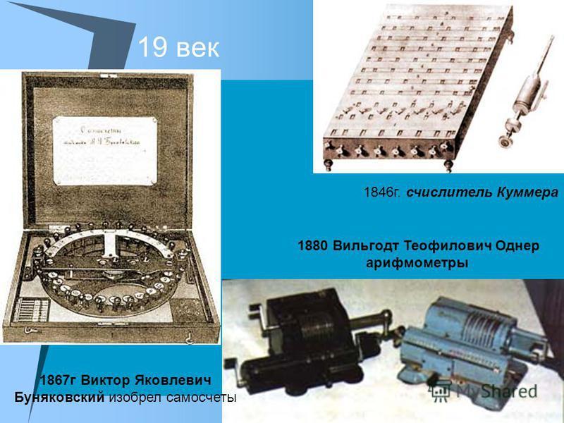 19 век 1846 г. счислитель Куммера 1867 г Виктор Яковлевич Буняковский изобрел самосчеты 1880 Вильгодт Теофилович Однер арифмометры