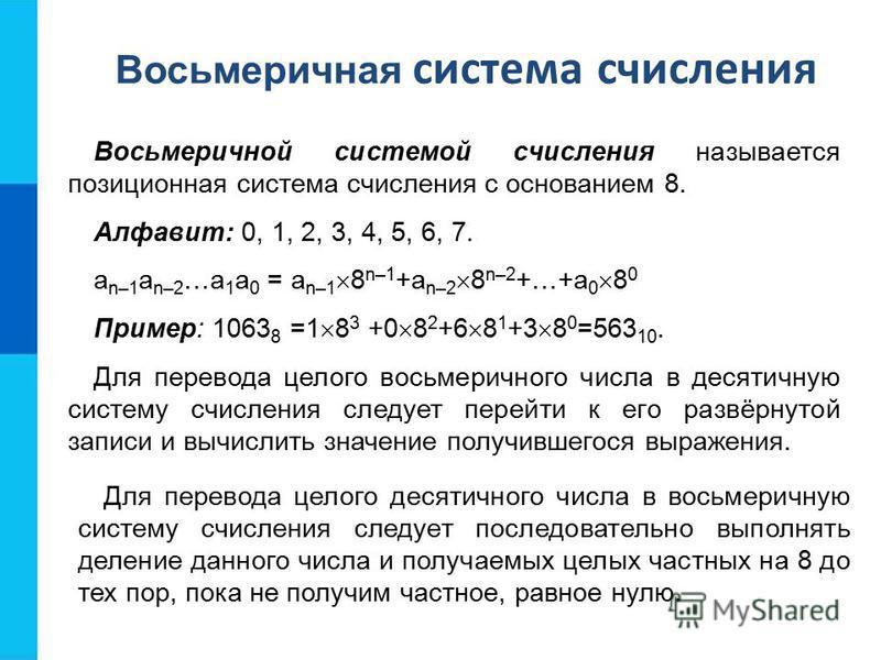 Восьмеричной системой счисления называется позиционная система счисления с основанием 8. Алфавит: 0, 1, 2, 3, 4, 5, 6, 7. a n–1 a n–2 …a 1 a 0 = a n–1 8 n–1 +a n–2 8 n–2 +…+a 0 8 0 Пример: 1063 8 =1 8 3 +0 8 2 +6 8 1 +3 8 0 =563 10. Для перевода цело