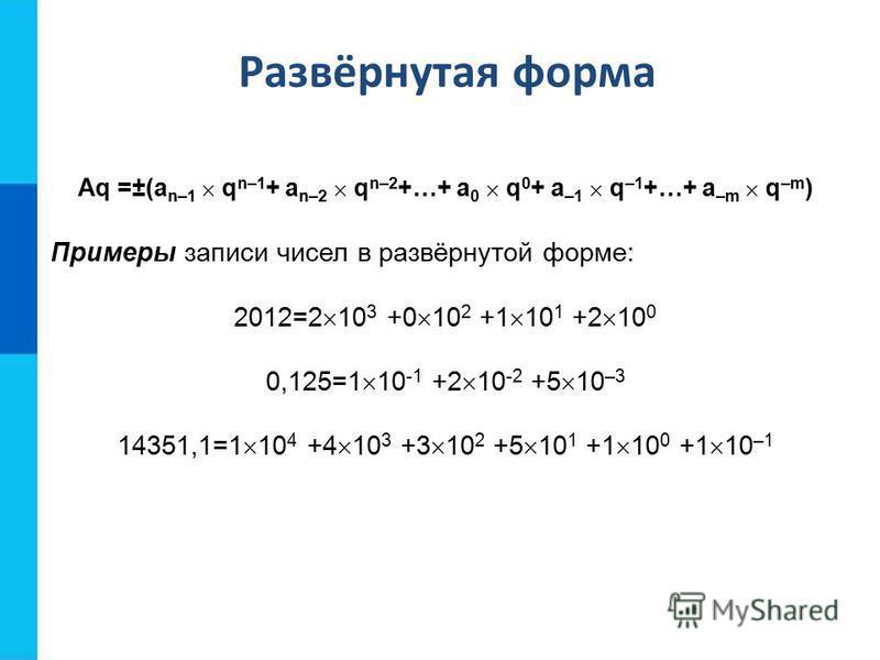 Aq =±(a n–1 q n–1 + a n–2 q n–2 +…+ a 0 q 0 + a –1 q –1 +…+ a –m q –m ) Примеры записи чисел в развёрнутой форме: 2012=2 10 3 +0 10 2 +1 10 1 +2 10 0 0,125=1 10 -1 +2 10 -2 +5 10 –3 14351,1=1 10 4 +4 10 3 +3 10 2 +5 10 1 +1 10 0 +1 10 –1 Развёрнутая