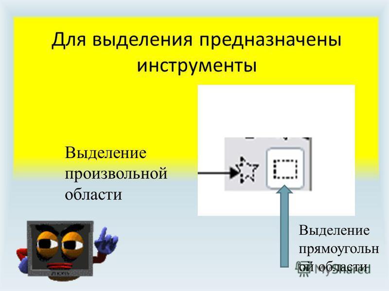 Для выделения предназначены инструменты Выделение произвольной области Выделение прямоугольной области