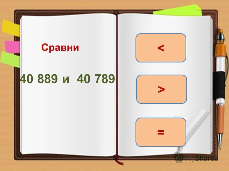 Сравни 40 889 и 40 789 > = <