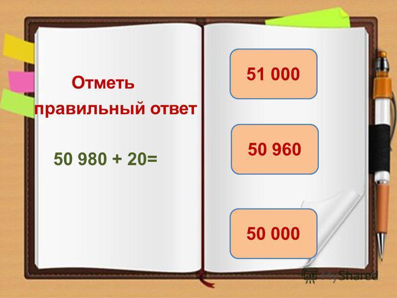 Отметь правильный ответ 50 980 + 20= 51 000 50 000 50 960