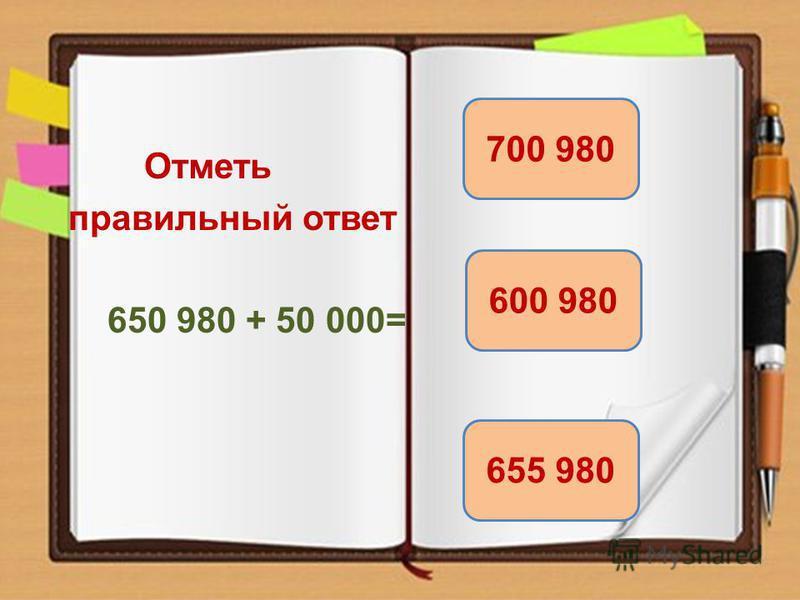 Отметь правильный ответ 650 980 + 50 000= 700 980 655 980 600 980
