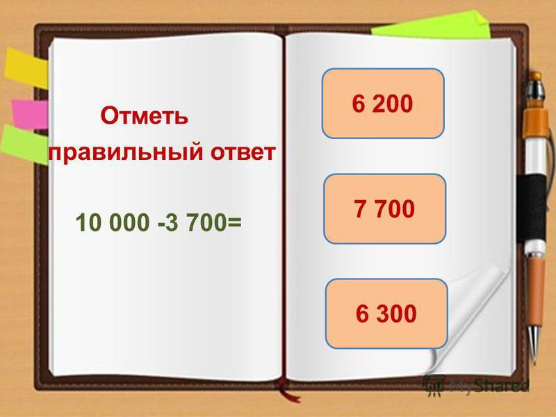 Отметь правильный ответ 10 000 -3 700= 6 300 6 200 7 700