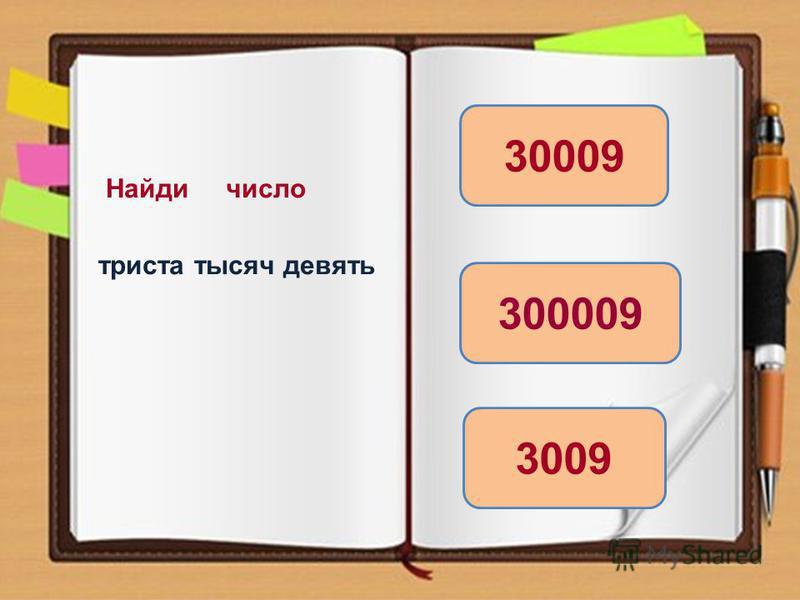 Найди число триста тысяч девять 300009 3009 30009
