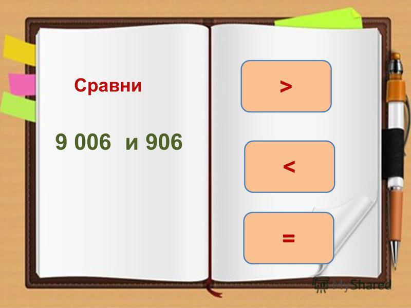 Сравни 9 006 и 906 > = <