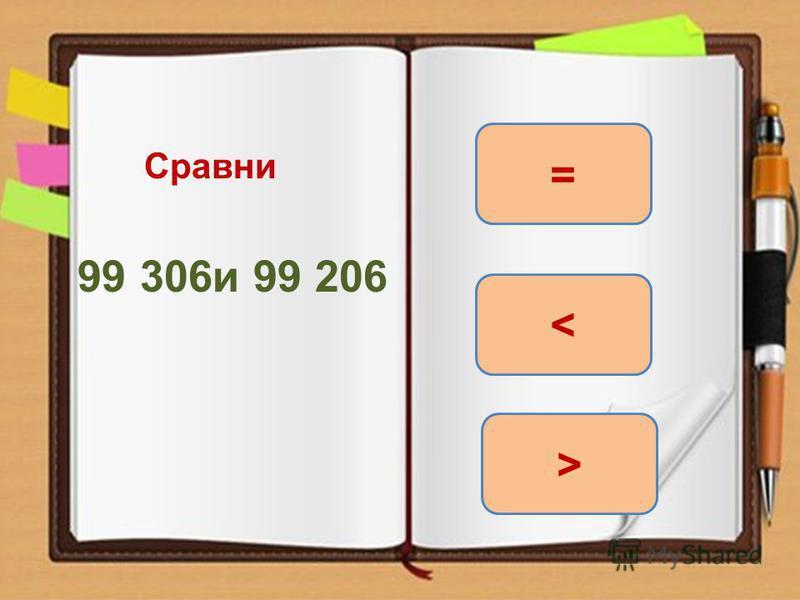 Сравни 99 306 и 99 206 > = <