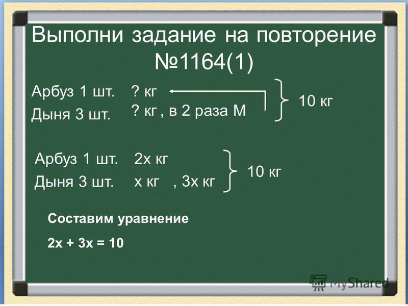 Выполни задание на повторение 1164(1) Арбуз 1 шт. Дыня 3 шт. ? кг, в 2 раза М 10 кг Арбуз 1 шт. Дыня 3 шт. 2 х кг х кг, 3 х кг 10 кг Составим уравнение 2 х + 3 х = 10