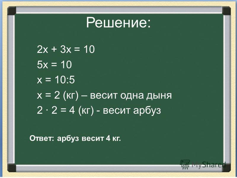 Решение: 2 х + 3 х = 10 5 х = 10 х = 10:5 х = 2 (кг) – весит одна дыня 2 · 2 = 4 (кг) - весит арбуз Ответ: арбуз весит 4 кг.