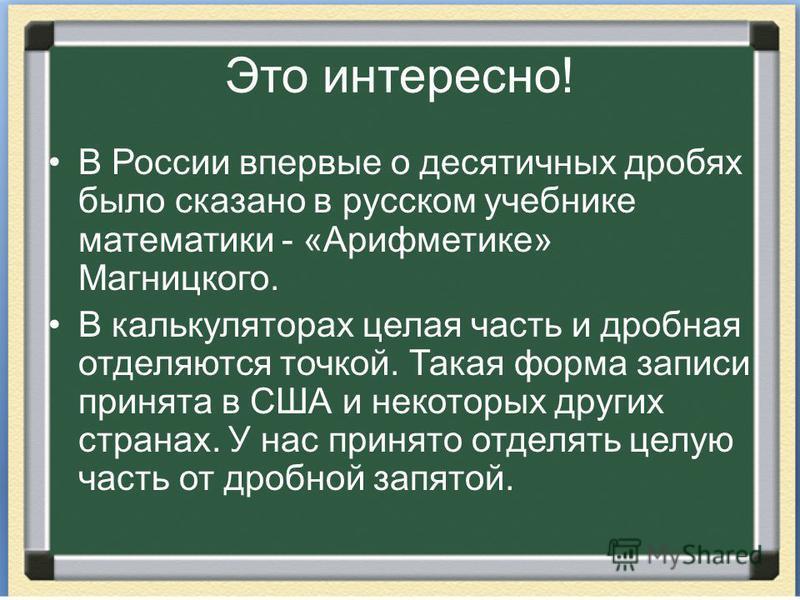 Это интересно! В России впервые о десятичных дробях было сказано в русском учебнике математики - «Арифметике» Магницкого. В калькуляторах целая часть и дробная отделяются точкой. Такая форма записи принята в США и некоторых других странах. У нас прин
