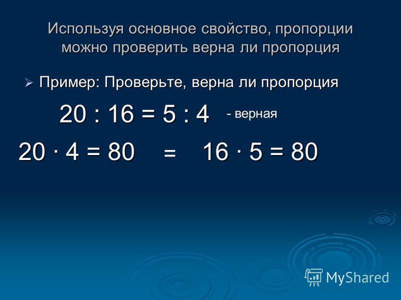 Используя основное свойство, пропорции можно проверить верна ли пропорция Пример: Проверьте, верна ли пропорция Пример: Проверьте, верна ли пропорция 20 : 16 = 5 : 4 20 · 4 = 80 16 · 5 = 80 = - верная