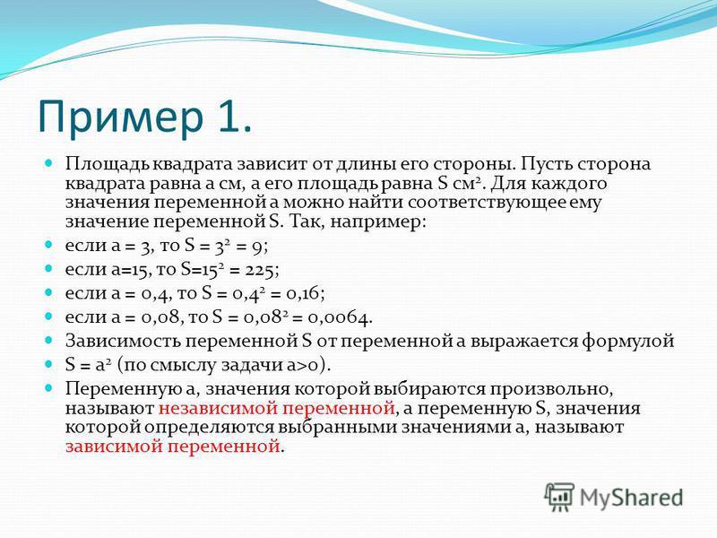 Пример 1. Площадь квадрата зависит от длины его стороны. Пусть сторона квадрата равна а см, а его площадь равна S см 2. Для каждого значения переменной а можно найти соответствующее ему значение переменной S. Так, например: если а = 3, то S = 3 2 = 9