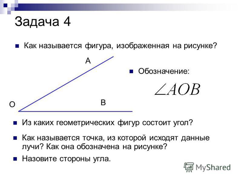 Задача 4 Как называется фигура, изображенная на рисунке? О А В Из каких геометрических фигур состоит угол? Как называется точка, из которой исходят данные лучи? Как она обозначена на рисунке? Назовите стороны угла. Обозначение: