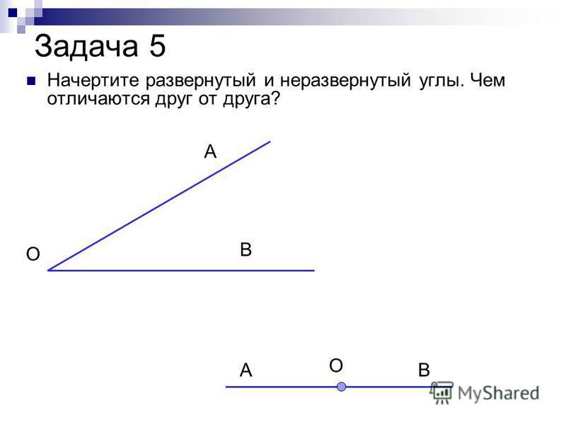 Задача 5 Начертите развернутый и неразвернутый углы. Чем отличаются друг от друга? О АВ О А В