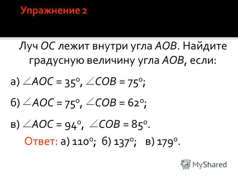 Луч ОС лежит внутри угла АОВ. Найдите градусную величину угла АОВ, если: а) AOC = 35 о, COB = 75 о ; б) AOC = 75 о, COB = 62 о ; в) AOC = 94 о, COB = 85 о. Ответ: а) 110 о ;б) 137 о ;в) 179 о.
