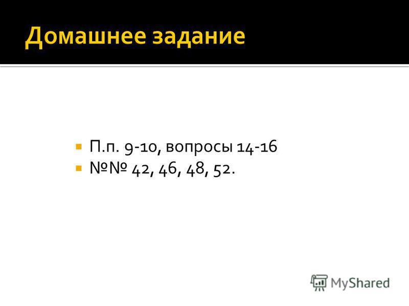 П.п. 9-10, вопросы 14-16 42, 46, 48, 52.