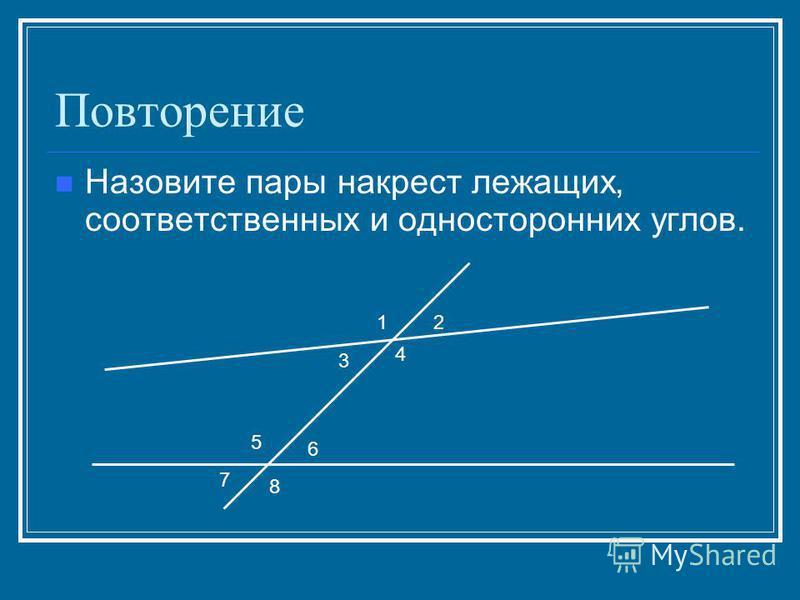 Повторение Назовите пары накрест лежащих, соответственных и односторонних углов. 12 3 4 5 6 7 8