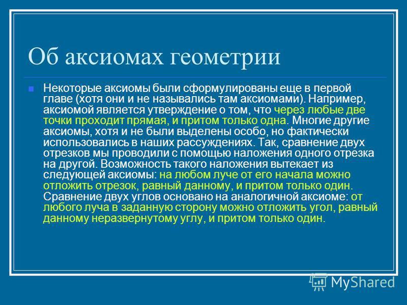 Об аксиомах геометрии Некоторые аксиомы были сформулированы еще в первой главе (хотя они и не назывались там аксиомами). Например, аксиомой является утверждение о том, что через любые две точки проходит прямая, и притом только одна. Многие другие акс