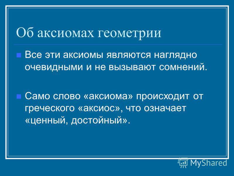 Об аксиомах геометрии Все эти аксиомы являются наглядно очевидными и не вызывают сомнений. Само слово «аксиома» происходит от греческого «аксиос», что означает «ценный, достойный».