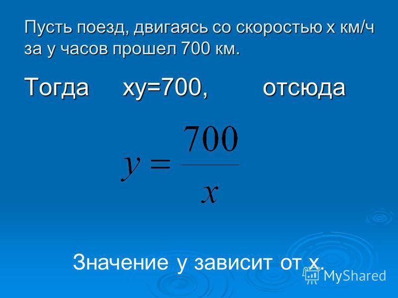 Пусть поезд, двигаясь со скоростью х км/ч за y часов прошел 700 км. Тогда ку=700, отсюда Значение у зависит от х.