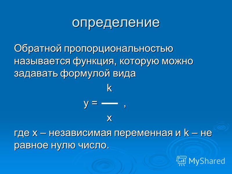 определение Обратной пропорциональностью называется функция, которую можно задавать формулой вида k у =, х где х – независимая переменная и k – не равное нулю число.