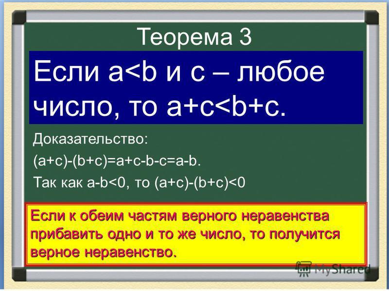 Теорема 3 Доказательство: (a+c)-(b+c)=a+c-b-c=a-b. Так как a-b<0, то (a+c)-(b+c)<0 Если a<b и c – любое число, то a+c<b+c. Если к обеим частям верного неравенства прибавить одно и то же число, то получится верное неравенство.