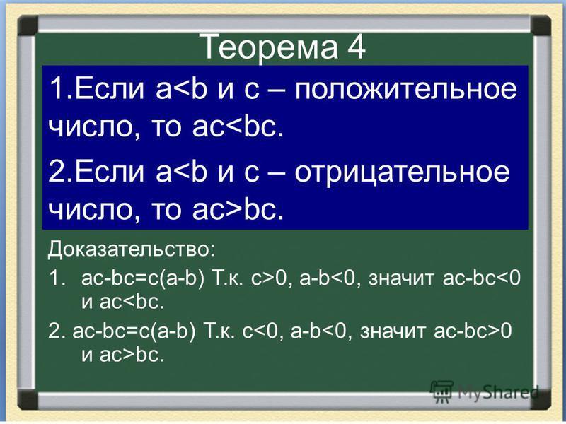 Теорема 4 Доказательство: 1.ac-bc=c(a-b) Т.к. c>0, a-b<0, значит ac-bc<0 и ac<bc. 2. ac-bc=c(a-b) Т.к. c 0 и ac>bc. 1. Если a<b и c – положительное число, то ac<bc. 2. Если a bc.