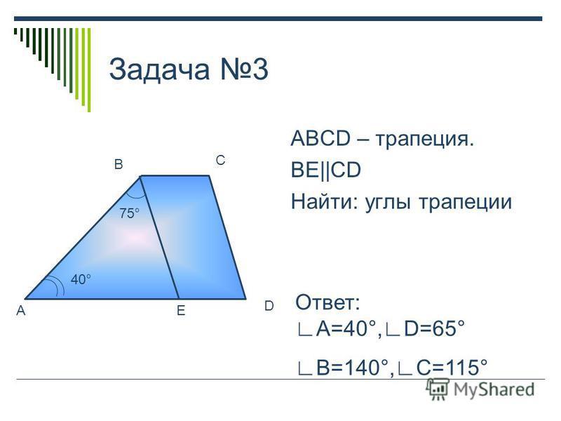 Задача 3 ABCD – трапеция. BE||CD Найти: углы трапеции A B C D E 40° 75° Ответ: A=40°,D=65° B=140°, C=115°