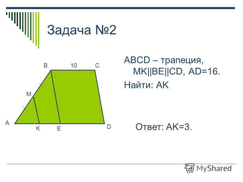 Задача 2 ABCD – трапеция, MK||BE||CD, AD=16. Найти: AK Ответ: AK=3. A M BC KE D 10