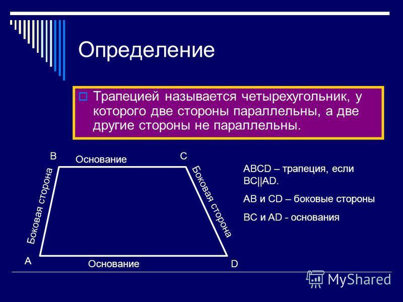 Определение Трапецией называется четырехугольник, у которого две стороны параллельны, а две другие стороны не параллельны. Боковая сторона Основание D A BC ABCD – трапеция, если BC||AD. AB и CD – боковые стороны BC и AD - основания
