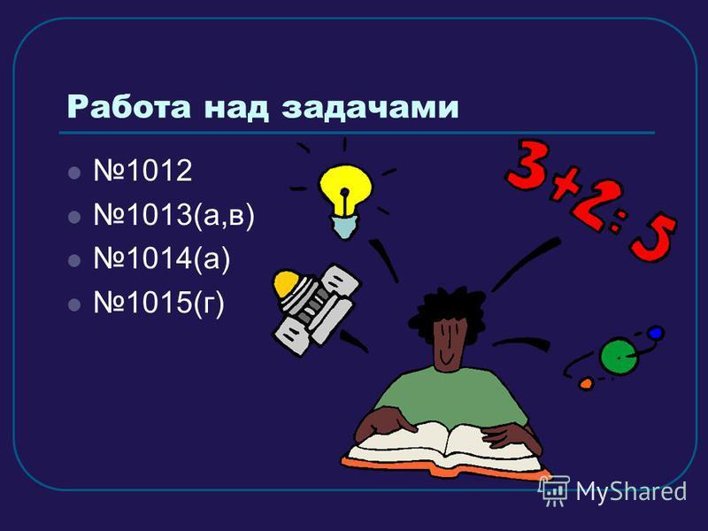 Работа над задачами 1012 1013(а,в) 1014(а) 1015(г)