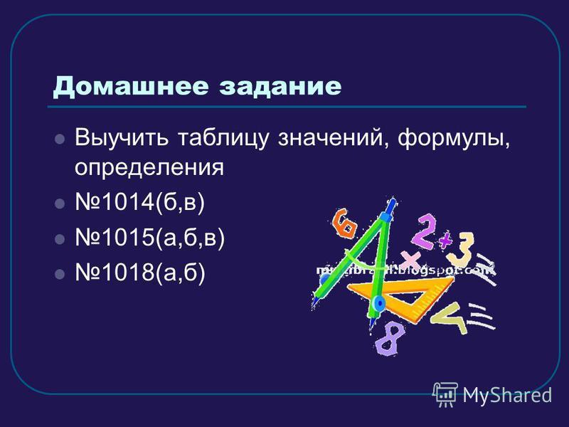 Домашнее задание Выучить таблицу значений, формулы, определения 1014(б,в) 1015(а,б,в) 1018(а,б)