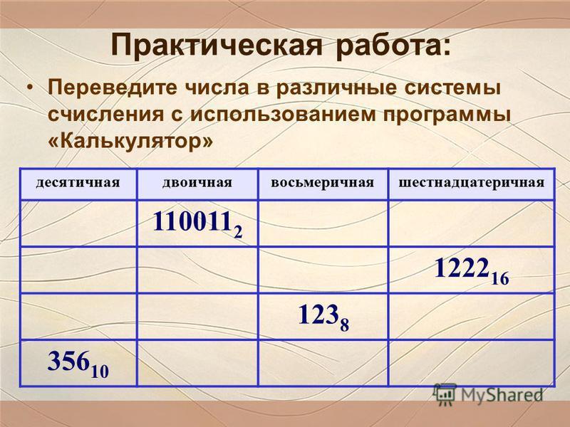 Практическая работа: Переведите числа в различные системы счисления с использованием программы «Калькулятор» десятичная двоичная восьмеричная шестнадцатеричная 110011 2 1222 16 123 8 356 10