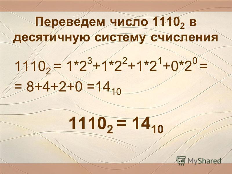 Переведем число 1110 2 в десятичную систему счисления 1110 2 = 1*2 3 +1*2 2 +1*2 1 +0*2 0 = = 8+4+2+0 =14 10 1110 2 = 14 10
