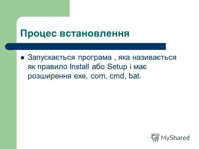 Процес встановлення Запускається програма, яка називається як правило Install або Setup і має розширення exe, com, cmd, bat.