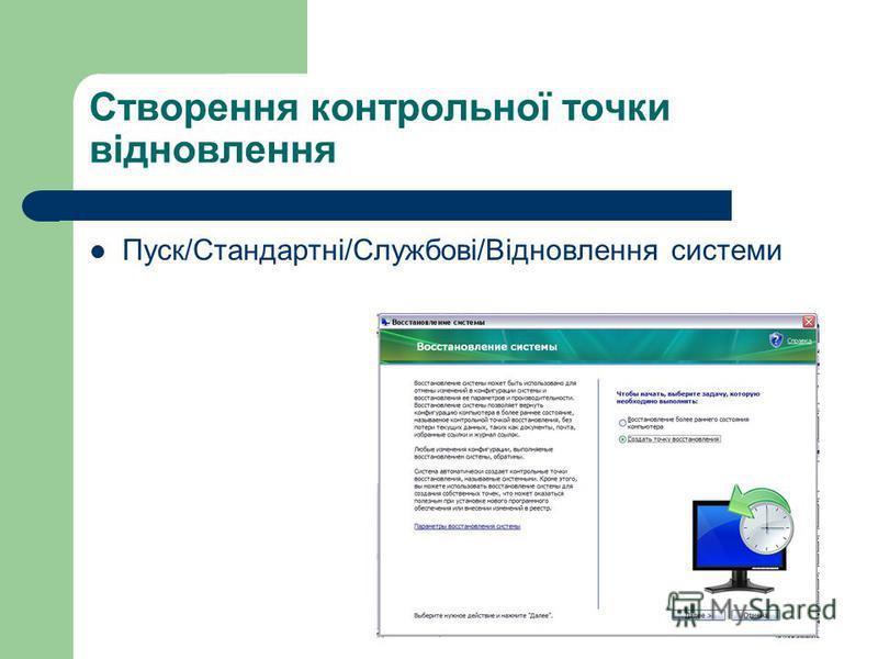 Створення контрольної точки відновлення Пуск/Стандартні/Службові/Відновлення системи