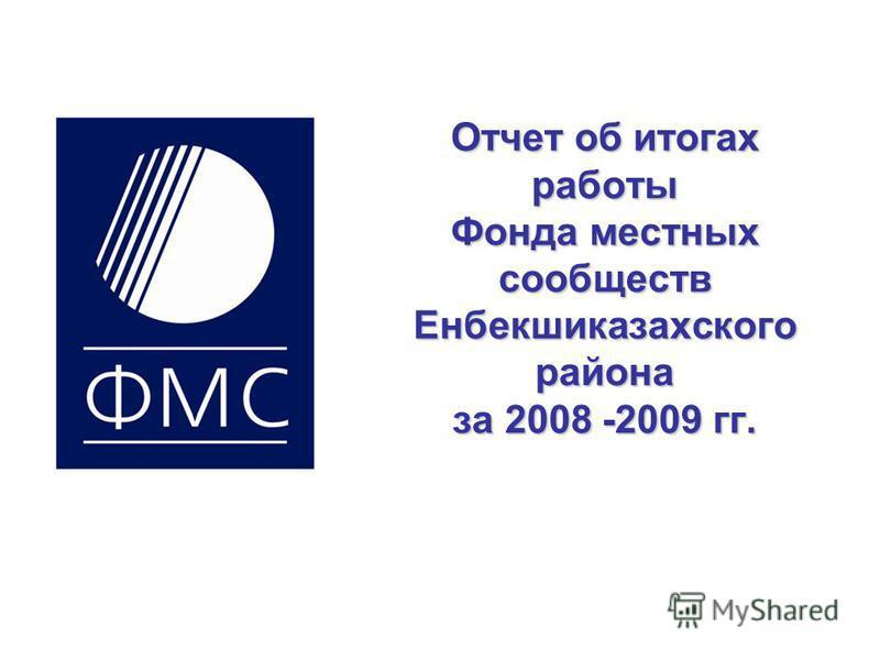 Отчет об итогах работы Фхонда местных сообществ Енбекшиказахского района за 2008 -2009 гг.