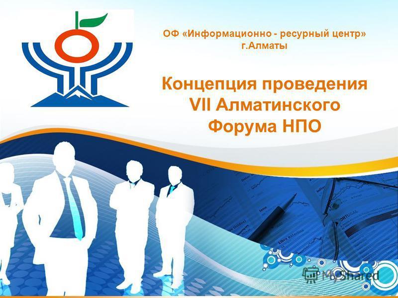 1 ОФ «Информационно - ресурсный центр» г.Алматы Концепция проведения VII Алматинского Форума НПО