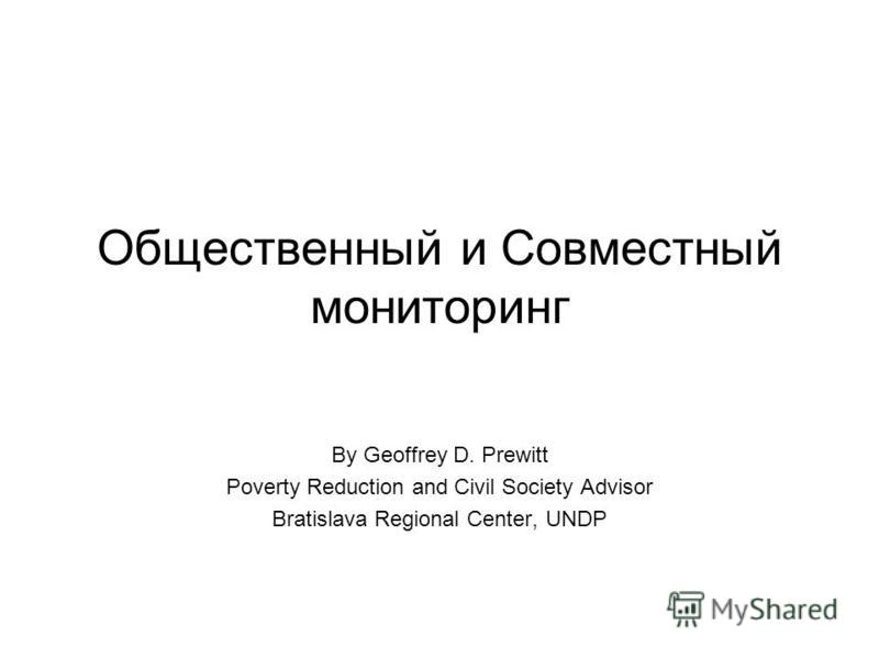 Общественный и Совместный мониторинг By Geoffrey D. Prewitt Poverty Reduction and Civil Society Advisor Bratislava Regional Center, UNDP
