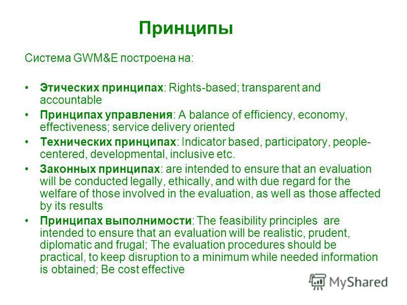 Принципы Система GWM&E построена на: Этических принципах: Rights-based; transparent and accountable Принципах управления: A balance of efficiency, economy, effectiveness; service delivery oriented Технических принципах: Indicator based, participatory