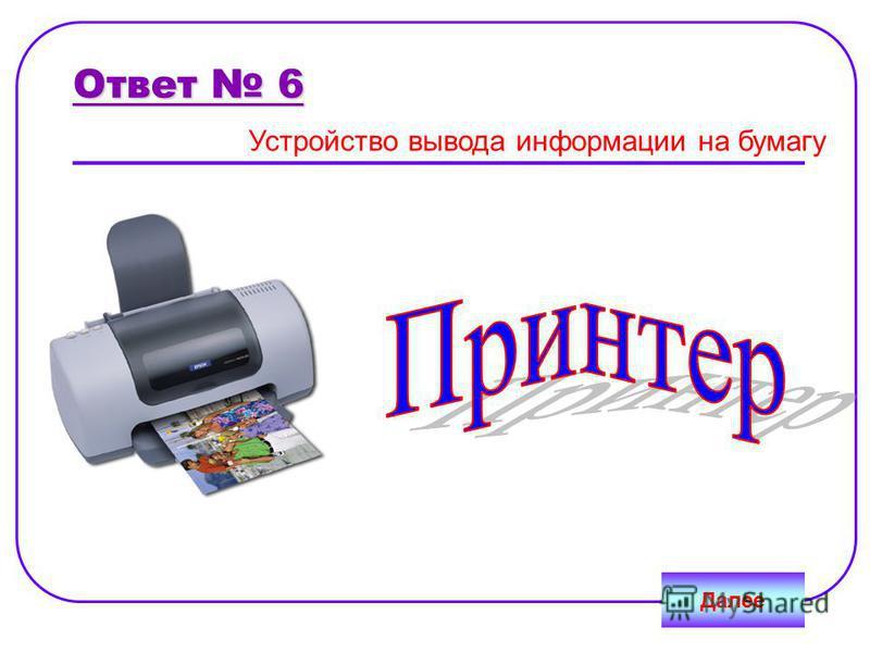 Далее Ответ 6 Устройство вывода информации на бумагу