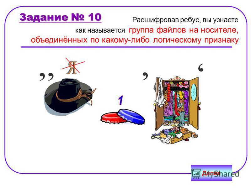 Задание 10 Далее Расшифровав ребус, вы узнаете как называется группа файлов на носителе, объединённых по какому-либо логическому признаку