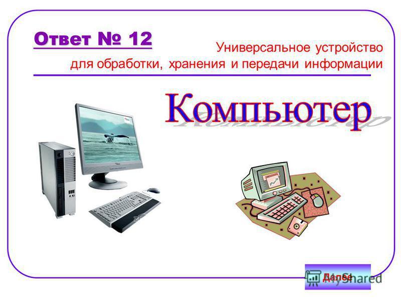 Ответ 12 Универсальное устройство для обработки, хранения и передачи информации Далее