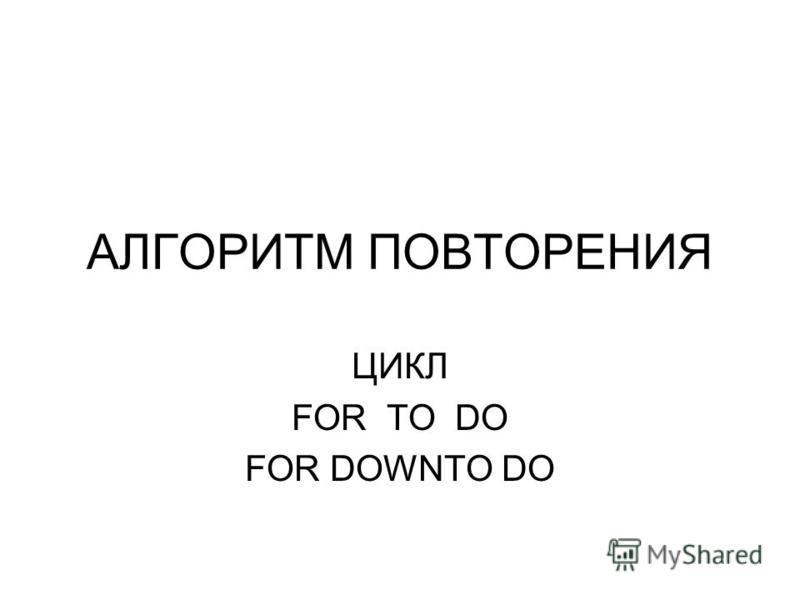АЛГОРИТМ ПОВТОРЕНИЯ ЦИКЛ FOR TO DO FOR DOWNTO DO